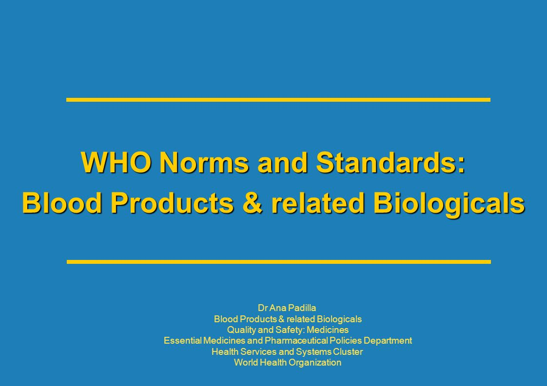 WHO Norms and Standards: Blood Products & related Biologicals Dr Ana Padilla Blood Products & related Biologicals Quality and Safety: Medicines Essent