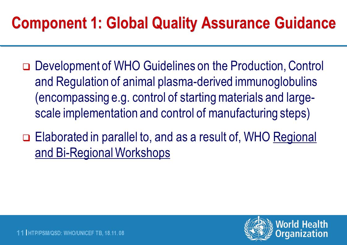HTP/PSM/QSD: WHO/UNICEF TB, 18.11. 08 11 | Component 1: Global Quality Assurance Guidance Development of WHO Guidelines on the Production, Control and
