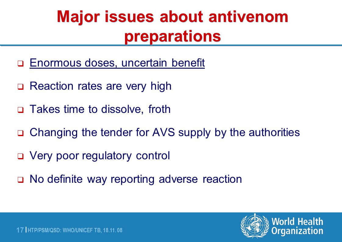 HTP/PSM/QSD: WHO/UNICEF TB, 18.11. 08 17 | Major issues about antivenom preparations Enormous doses, uncertain benefit Reaction rates are very high Ta