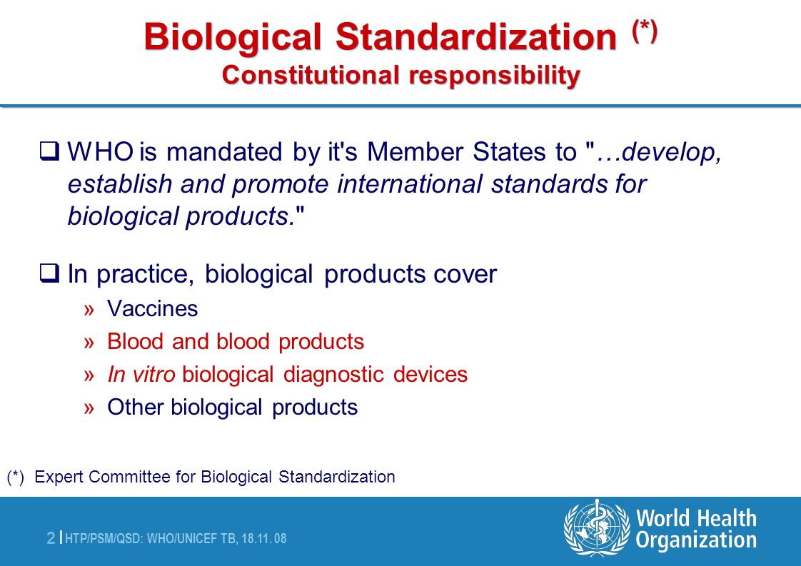 HTP/PSM/QSD: WHO/UNICEF TB, 18.11. 08 2 |2 | Biological Standardization (*) Constitutional responsibility WHO is mandated by it's Member States to