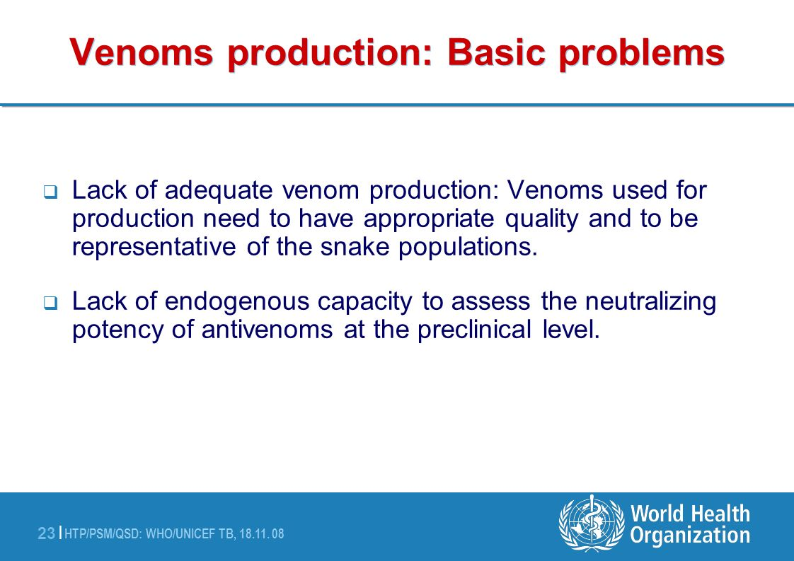 HTP/PSM/QSD: WHO/UNICEF TB, 18.11. 08 23 | Venoms production: Basic problems Lack of adequate venom production: Venoms used for production need to hav