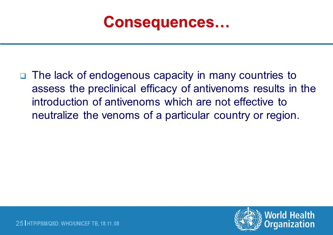 HTP/PSM/QSD: WHO/UNICEF TB, 18.11. 08 25 | Consequences… The lack of endogenous capacity in many countries to assess the preclinical efficacy of antiv