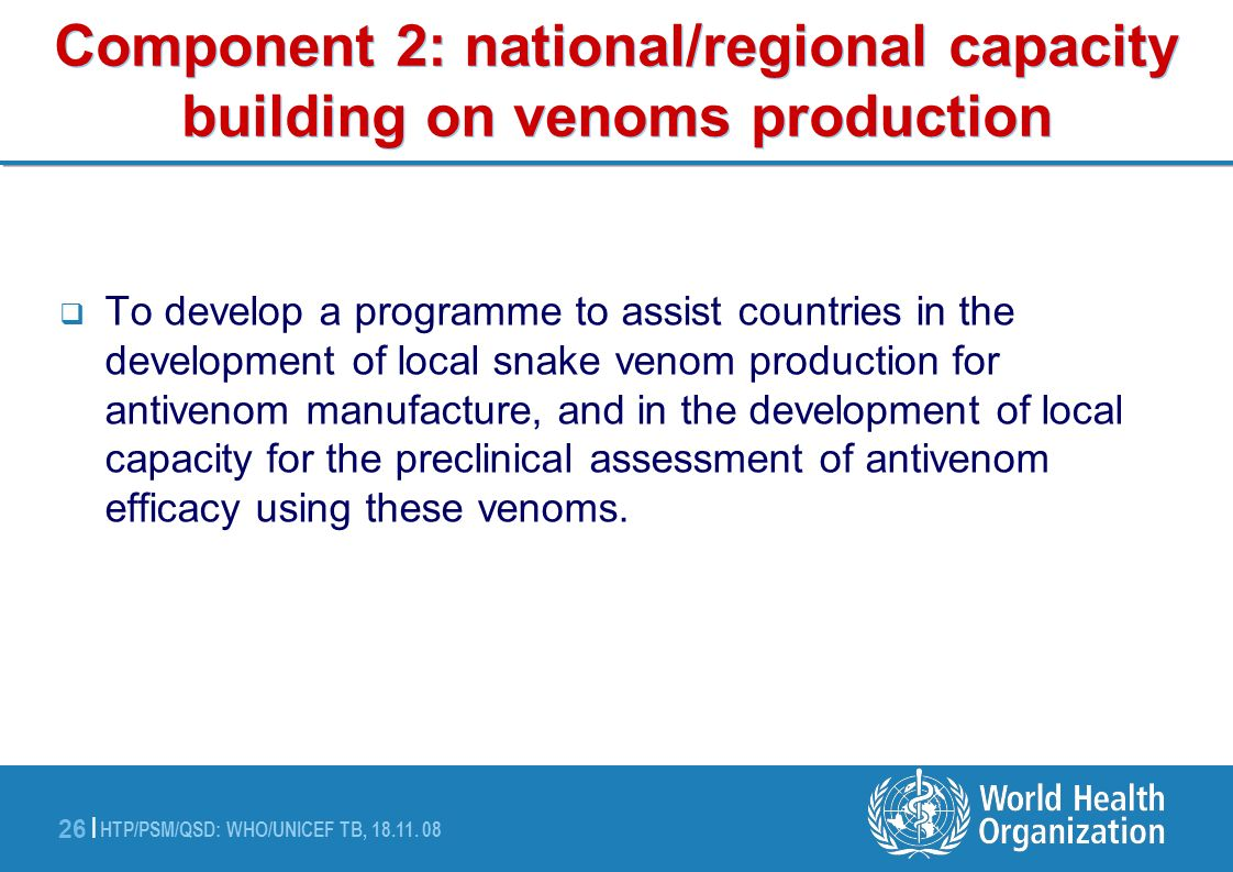HTP/PSM/QSD: WHO/UNICEF TB, 18.11. 08 26 | Component 2: national/regional capacity building on venoms production To develop a programme to assist coun
