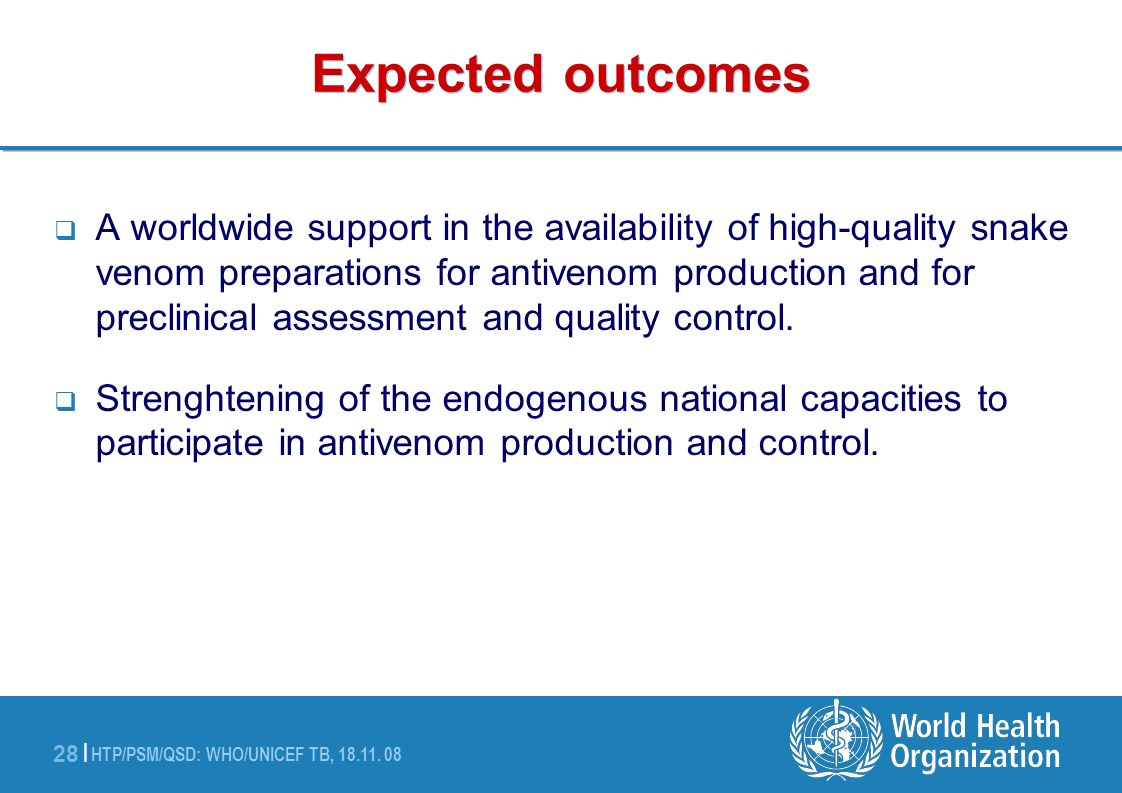 HTP/PSM/QSD: WHO/UNICEF TB, 18.11. 08 28 | Expected outcomes A worldwide support in the availability of high-quality snake venom preparations for anti