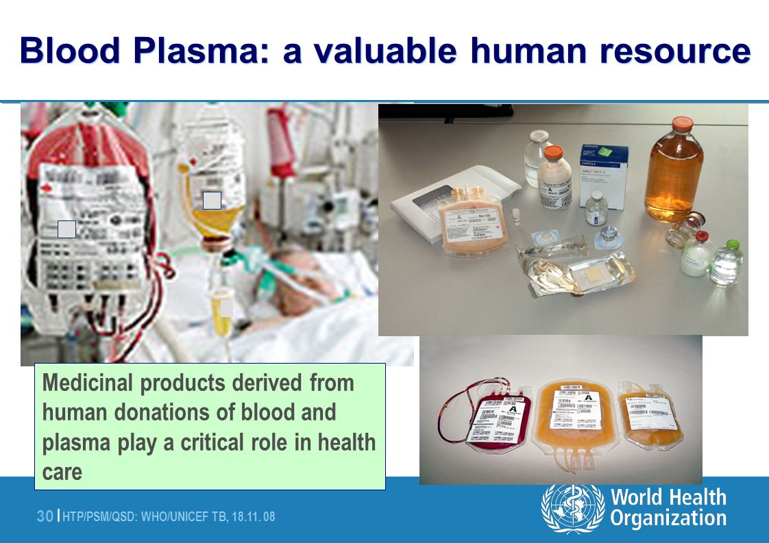 HTP/PSM/QSD: WHO/UNICEF TB, 18.11. 08 30 | Blood Plasma: a valuable human resource Medicinal products derived from human donations of blood and plasma