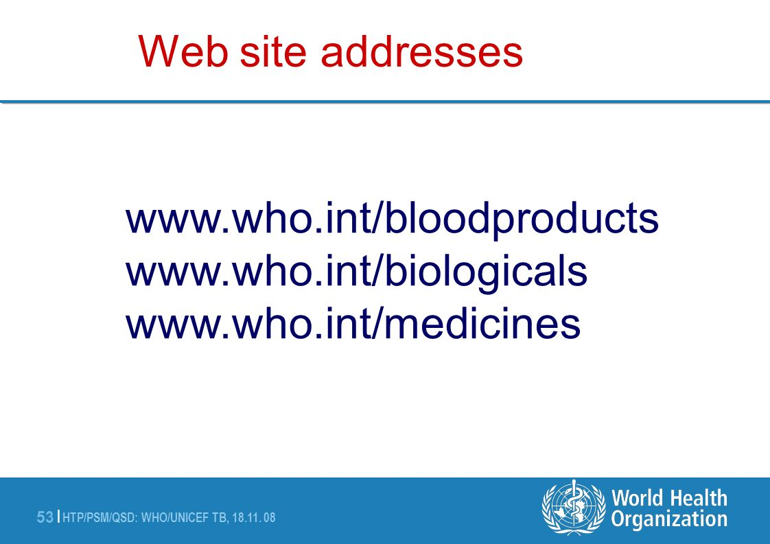HTP/PSM/QSD: WHO/UNICEF TB, 18.11. 08 53 | www.who.int/bloodproducts www.who.int/biologicals www.who.int/medicines Web site addresses