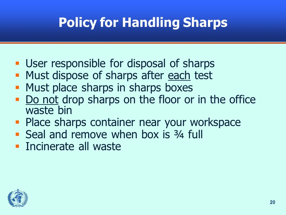 20 Policy for Handling Sharps User responsible for disposal of sharps Must dispose of sharps after each test Must place sharps in sharps boxes Do not drop sharps on the floor or in the office waste bin Place sharps container near your workspace Seal and remove when box is ¾ full Incinerate all waste