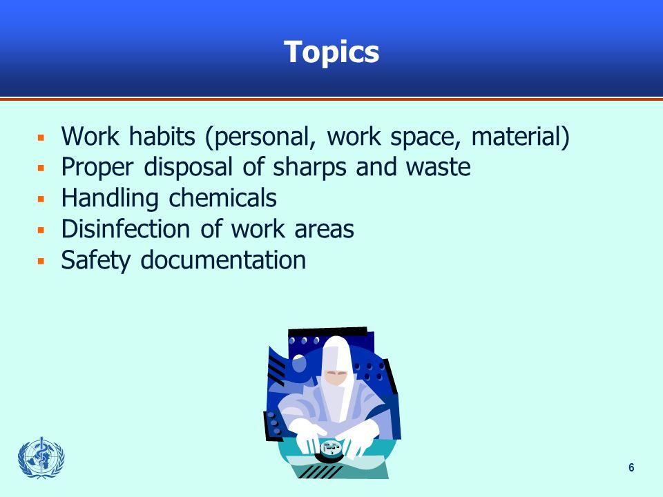 6 Topics Work habits (personal, work space, material) Proper disposal of sharps and waste Handling chemicals Disinfection of work areas Safety documentation