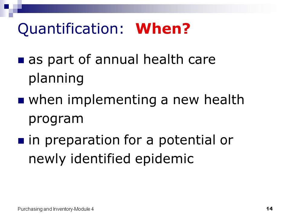 Purchasing and Inventory-Module 414 Quantification: When? as part of annual health care planning when implementing a new health program in preparation