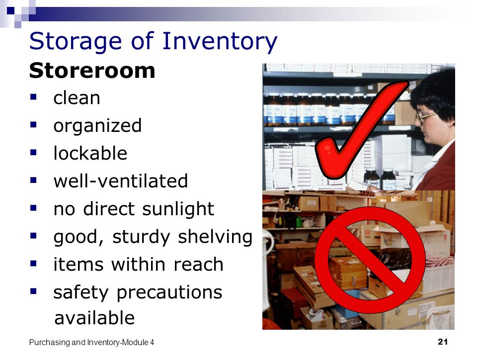 Purchasing and Inventory-Module 421 Storage of Inventory Storeroom clean organized lockable well-ventilated no direct sunlight good, sturdy shelving i