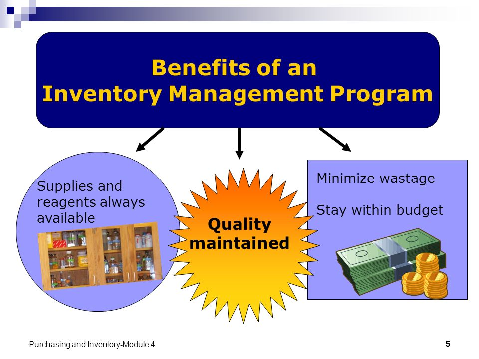 Purchasing and Inventory-Module 45 Benefits of an Inventory Management Program Supplies and reagents always available Minimize wastage Stay within bud