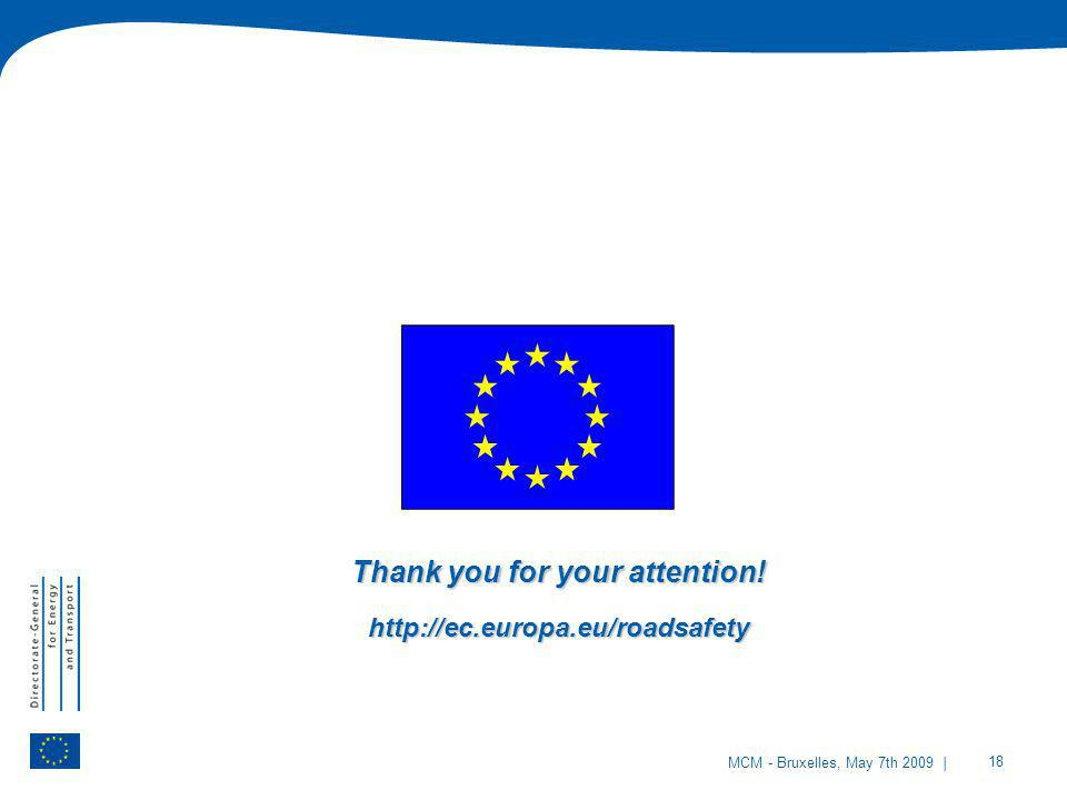 | 18 MCM - Bruxelles, May 7th 2009 Thank you for your attention! http://ec.europa.eu/roadsafety