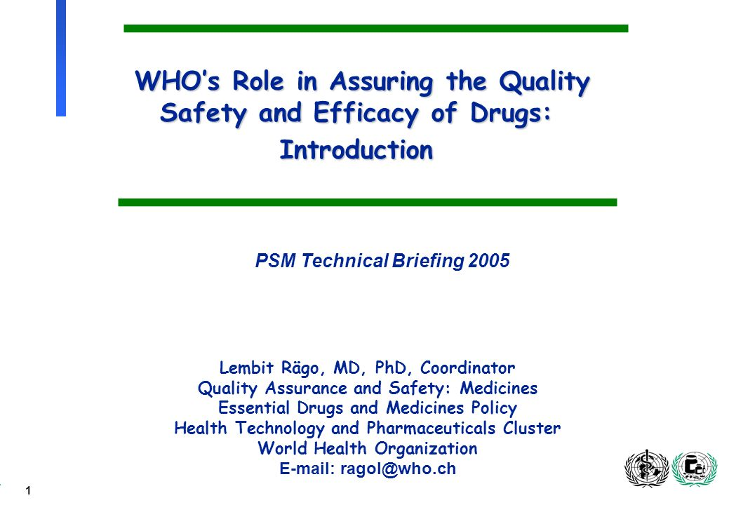 1 WHOs Role in Assuring the Quality Safety and Efficacy of Drugs: Introduction Lembit Rägo, MD, PhD, Coordinator Quality Assurance and Safety: Medicines Essential Drugs and Medicines Policy Health Technology and Pharmaceuticals Cluster World Health Organization E-mail: ragol@who.ch PSM Technical Briefing 2005