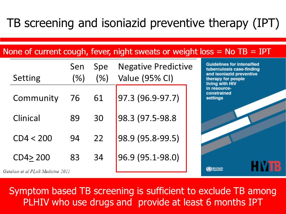 TB screening and isoniazid preventive therapy (IPT) Setting Sen (%) Spe (%) Negative Predictive Value (95% CI) Community ( ) Clinical ( CD4 < ( ) CD4> ( ) Symptom based TB screening is sufficient to exclude TB among PLHIV who use drugs and provide at least 6 months IPT None of current cough, fever, night sweats or weight loss = No TB = IPT Getahun et al PLoS Medicine 2011