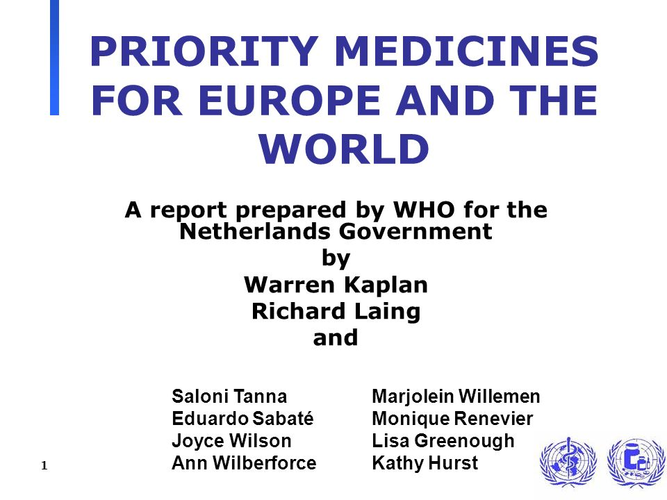 1 PRIORITY MEDICINES FOR EUROPE AND THE WORLD A report prepared by WHO for the Netherlands Government by Warren Kaplan Richard Laing and Saloni TannaM