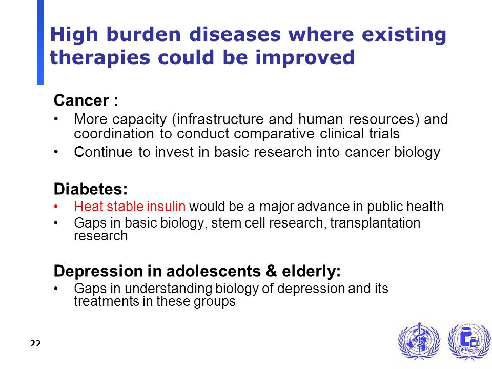 22 High burden diseases where existing therapies could be improved Cancer : More capacity (infrastructure and human resources) and coordination to con