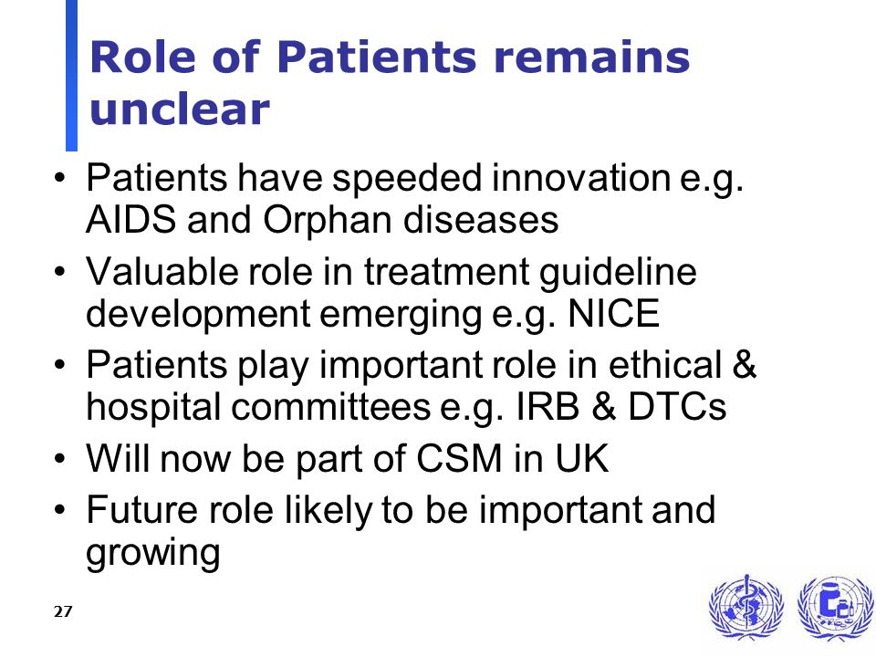 27 Role of Patients remains unclear Patients have speeded innovation e.g. AIDS and Orphan diseases Valuable role in treatment guideline development em