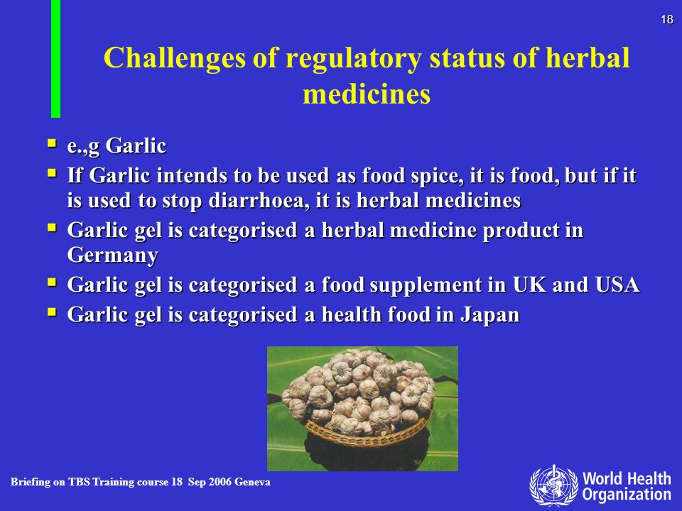 Briefing on TBS Training course 18 Sep 2006 Geneva 18 Challenges of regulatory status of herbal medicines e.,g Garlic e.,g Garlic If Garlic intends to