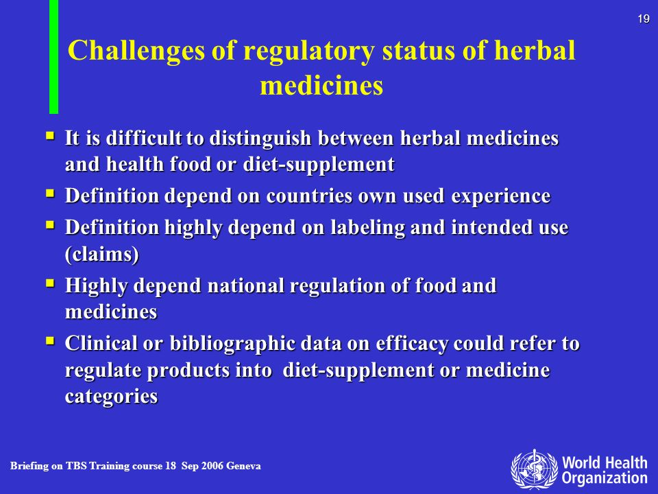 Briefing on TBS Training course 18 Sep 2006 Geneva 19 Challenges of regulatory status of herbal medicines It is difficult to distinguish between herba