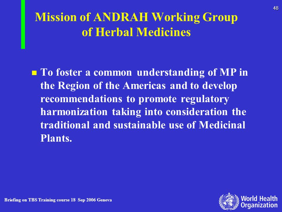 Briefing on TBS Training course 18 Sep 2006 Geneva 48 Mission of ANDRAH Working Group of Herbal Medicines n n To foster a common understanding of MP i