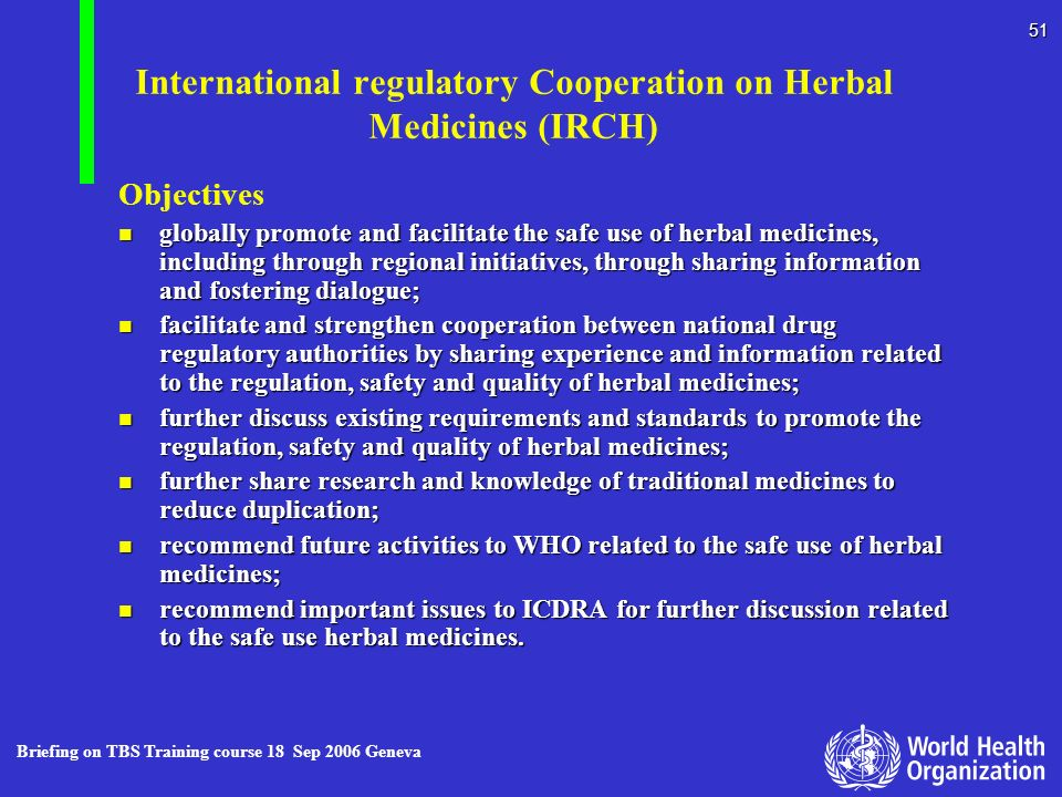 Briefing on TBS Training course 18 Sep 2006 Geneva 51 International regulatory Cooperation on Herbal Medicines (IRCH) Objectives n globally promote an