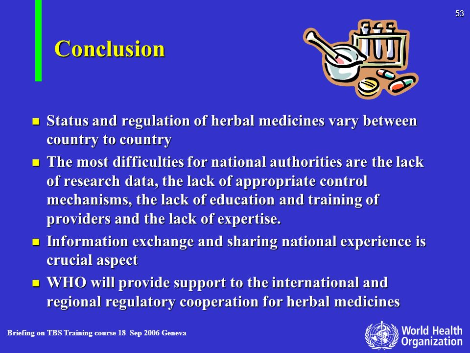 Briefing on TBS Training course 18 Sep 2006 Geneva 53 Conclusion n Status and regulation of herbal medicines vary between country to country n The mos
