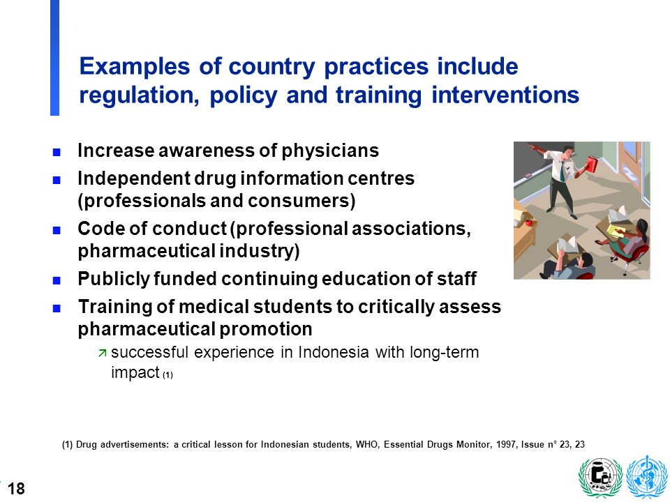 18 Examples of country practices include regulation, policy and training interventions n Increase awareness of physicians n Independent drug information centres (professionals and consumers) n Code of conduct (professional associations, pharmaceutical industry) n Publicly funded continuing education of staff n Training of medical students to critically assess pharmaceutical promotion ä successful experience in Indonesia with long-term impact (1) (1) Drug advertisements: a critical lesson for Indonesian students, WHO, Essential Drugs Monitor, 1997, Issue n° 23, 23