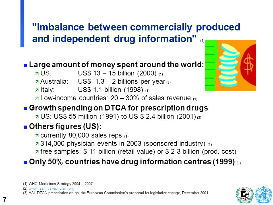 7 Imbalance between commercially produced and independent drug information (1) n Large amount of money spent around the world: ä US: US$ 13 – 15 billion (2000) (1) ä Australia:US$ 1.3 – 2 billions per year (2) ä Italy:US$ 1.1 billion (1998) (1) ä Low-income countries: 20 – 30% of sales revenue (1) n Growth spending on DTCA for prescription drugs ä US: US$ 55 million (1991) to US $ 2.4 billion (2001) (3) n Others figures (US): ä currently 80,000 sales reps (1) ä 314,000 physician events in 2003 (sponsored industry) (1) ä free samples: $ 11 billion (retail value) or $ 2-3 billion (prod.