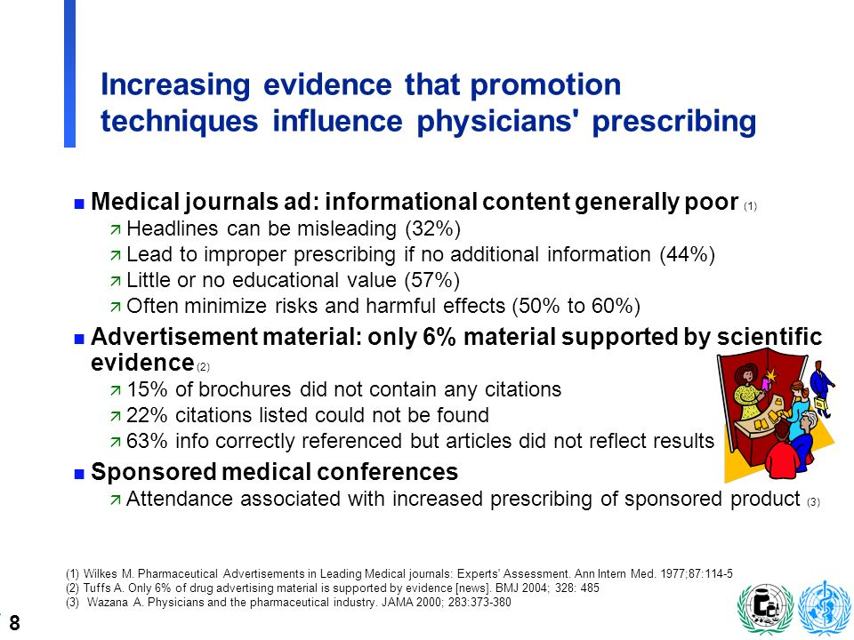 8 Increasing evidence that promotion techniques influence physicians prescribing n Medical journals ad: informational content generally poor (1) ä Headlines can be misleading (32%) ä Lead to improper prescribing if no additional information (44%) ä Little or no educational value (57%) ä Often minimize risks and harmful effects (50% to 60%) n Advertisement material: only 6% material supported by scientific evidence (2) ä 15% of brochures did not contain any citations ä 22% citations listed could not be found ä 63% info correctly referenced but articles did not reflect results n Sponsored medical conferences ä Attendance associated with increased prescribing of sponsored product (3) (1) Wilkes M.