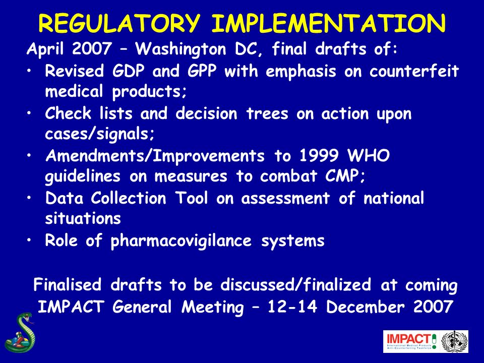 REGULATORY IMPLEMENTATION April 2007 – Washington DC, final drafts of: Revised GDP and GPP with emphasis on counterfeit medical products; Check lists and decision trees on action upon cases/signals; Amendments/Improvements to 1999 WHO guidelines on measures to combat CMP; Data Collection Tool on assessment of national situations Role of pharmacovigilance systems Finalised drafts to be discussed/finalized at coming IMPACT General Meeting – 12-14 December 2007
