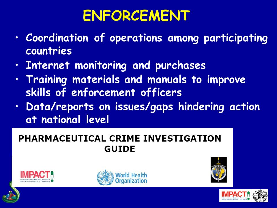 ENFORCEMENT Coordination of operations among participating countries Internet monitoring and purchases Training materials and manuals to improve skill