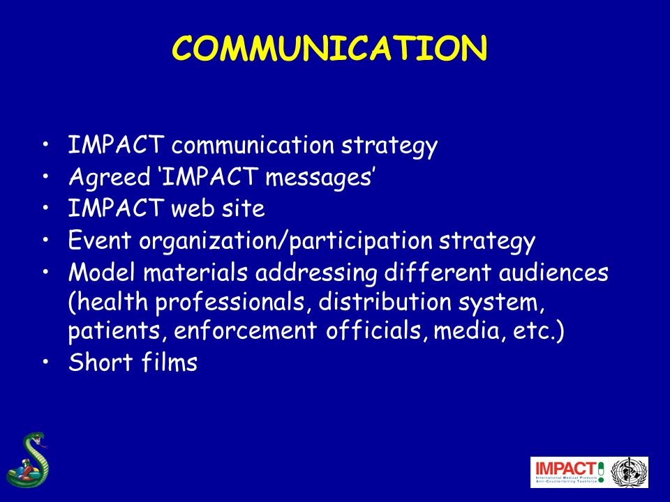 COMMUNICATION IMPACT communication strategy Agreed IMPACT messages IMPACT web site Event organization/participation strategy Model materials addressing different audiences (health professionals, distribution system, patients, enforcement officials, media, etc.) Short films