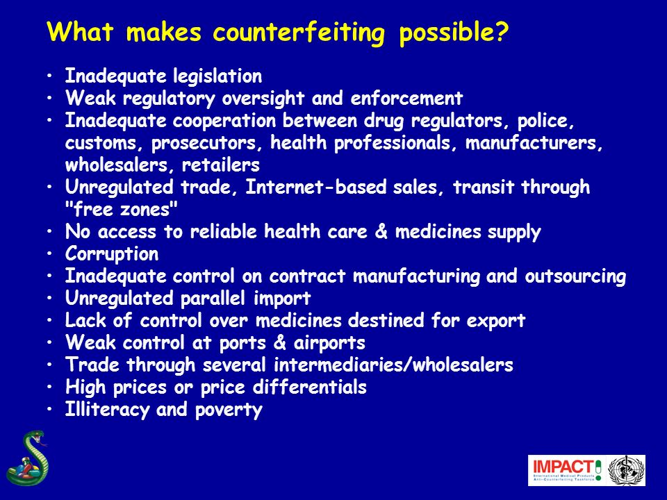 What makes counterfeiting possible? Inadequate legislation Weak regulatory oversight and enforcement Inadequate cooperation between drug regulators, p