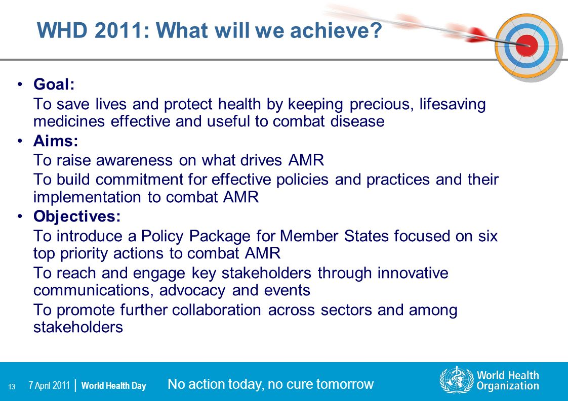 13 No action today, no cure tomorrow 7 April 2011 | World Health Day WHD 2011: What will we achieve? Goal: To save lives and protect health by keeping