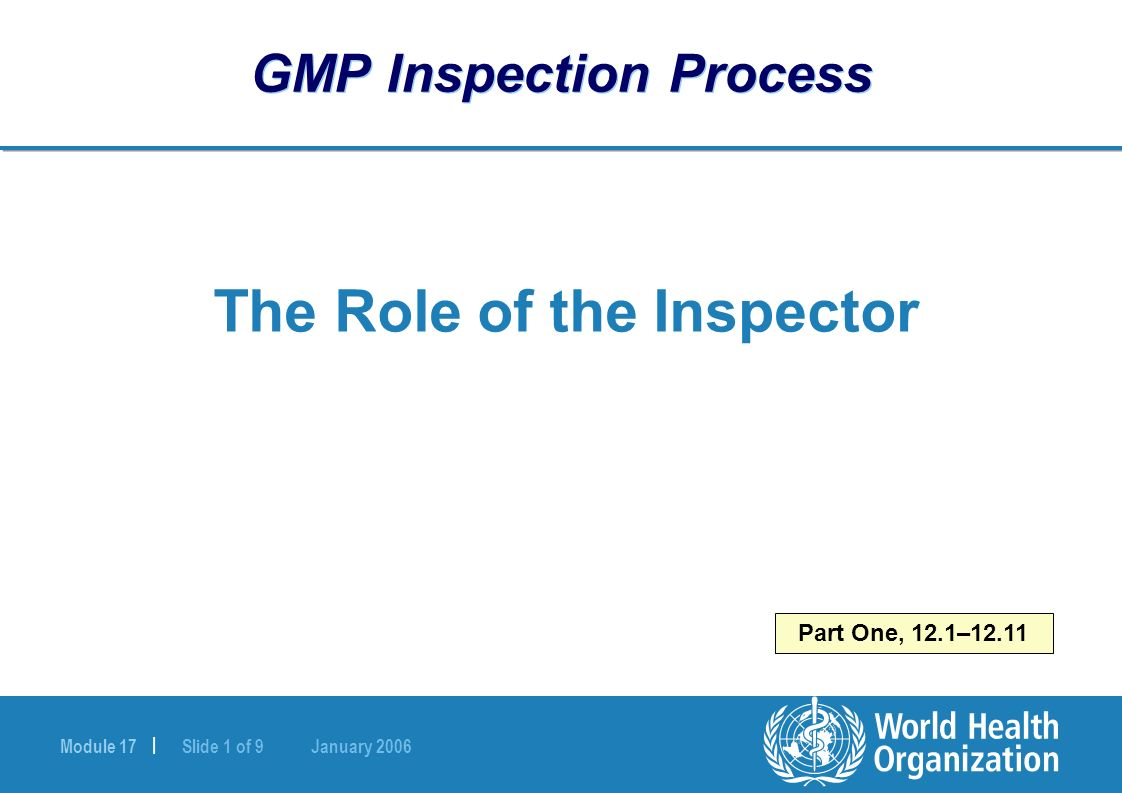 Module 17 | Slide 1 of 9 January 2006 Part One, 12.1–12.11 GMP Inspection Process The Role of the Inspector