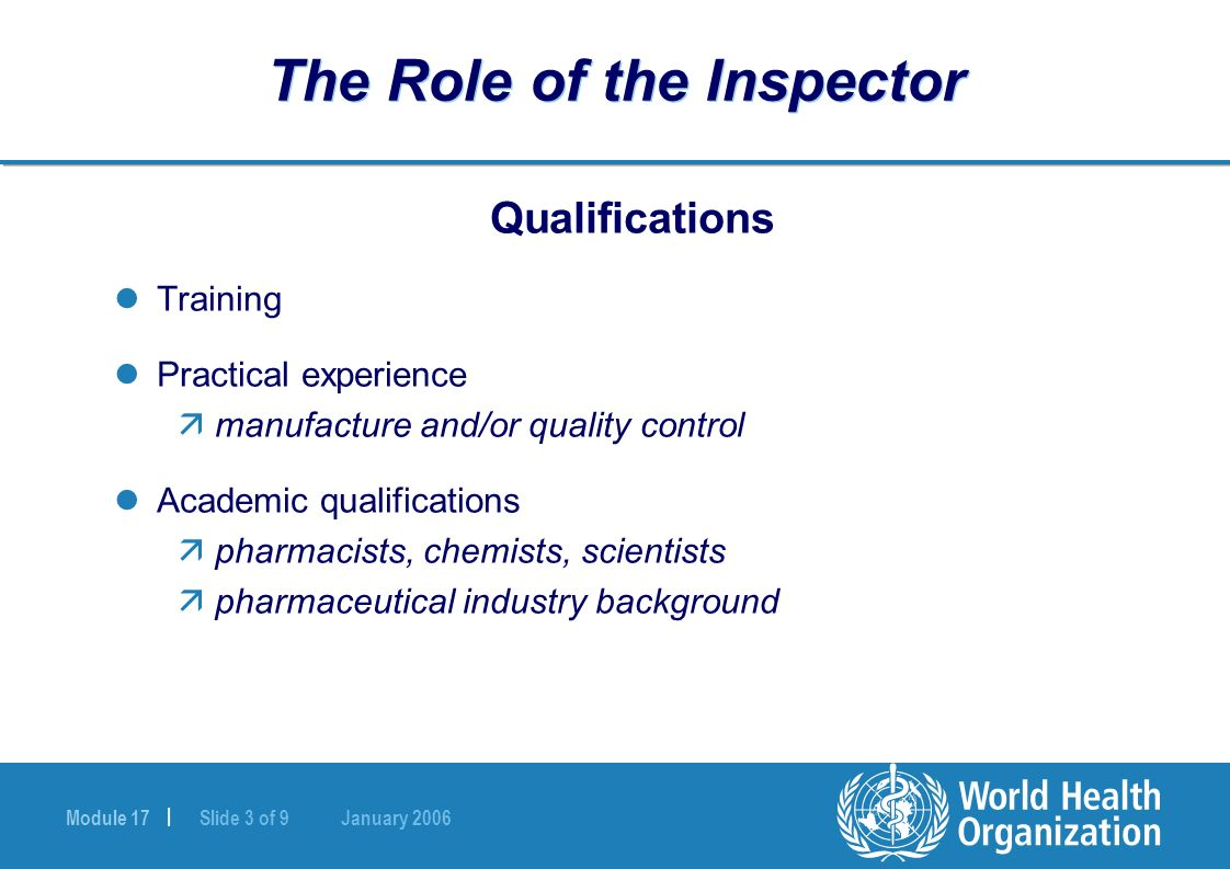 Module 17 | Slide 3 of 9 January 2006 The Role of the Inspector Qualifications Training Practical experience ämanufacture and/or quality control Academic qualifications äpharmacists, chemists, scientists äpharmaceutical industry background