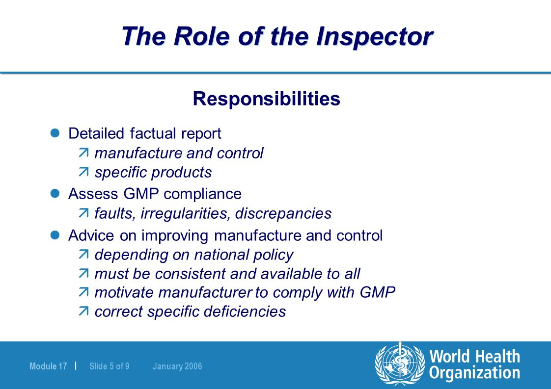 Module 17 | Slide 5 of 9 January 2006 The Role of the Inspector Responsibilities Detailed factual report ämanufacture and control äspecific products Assess GMP compliance äfaults, irregularities, discrepancies Advice on improving manufacture and control ädepending on national policy ämust be consistent and available to all ämotivate manufacturer to comply with GMP äcorrect specific deficiencies