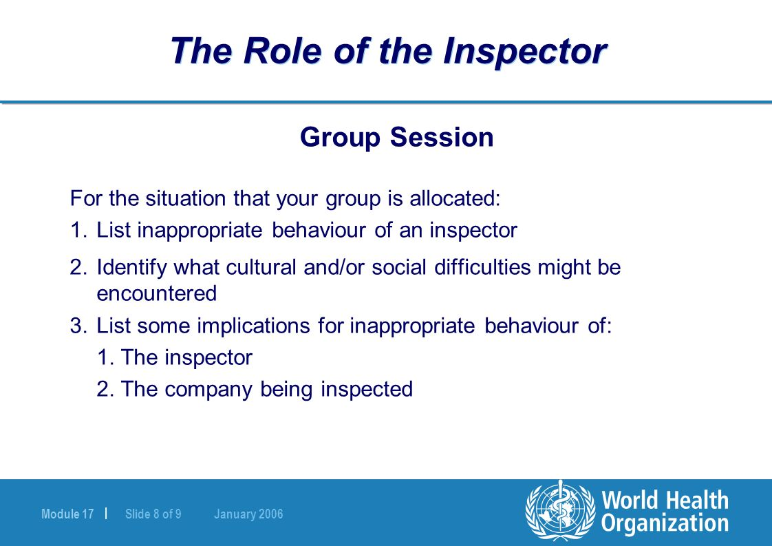 Module 17 | Slide 8 of 9 January 2006 The Role of the Inspector Group Session For the situation that your group is allocated: 1.List inappropriate behaviour of an inspector 2.Identify what cultural and/or social difficulties might be encountered 3.