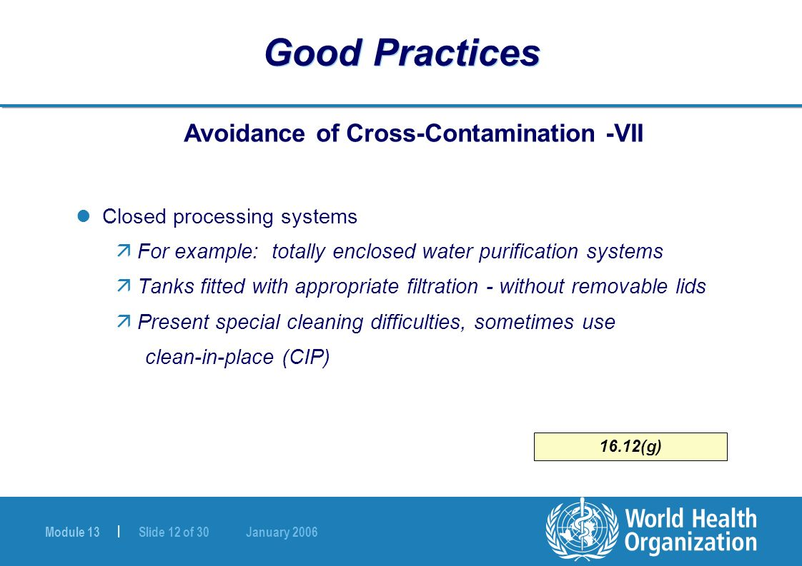 Module 13 | Slide 12 of 30 January 2006 16.12(g) Good Practices Avoidance of Cross-Contamination -VII Closed processing systems äFor example: totally