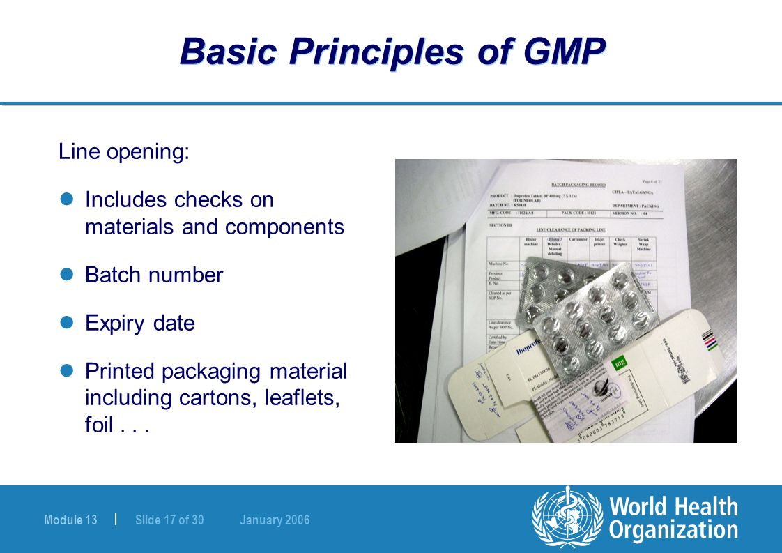 Module 13 | Slide 17 of 30 January 2006 Basic Principles of GMP Line opening: Includes checks on materials and components Batch number Expiry date Pri