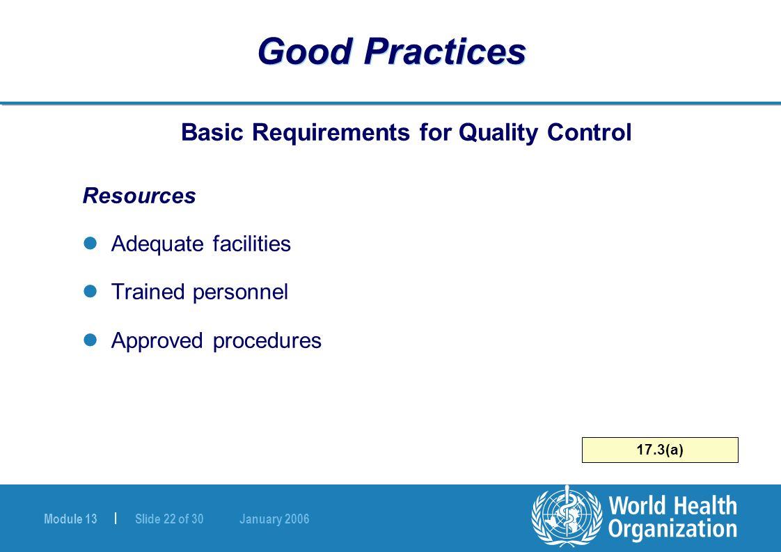 Module 13 | Slide 22 of 30 January 2006 17.3(a) Good Practices Basic Requirements for Quality Control Resources Adequate facilities Trained personnel