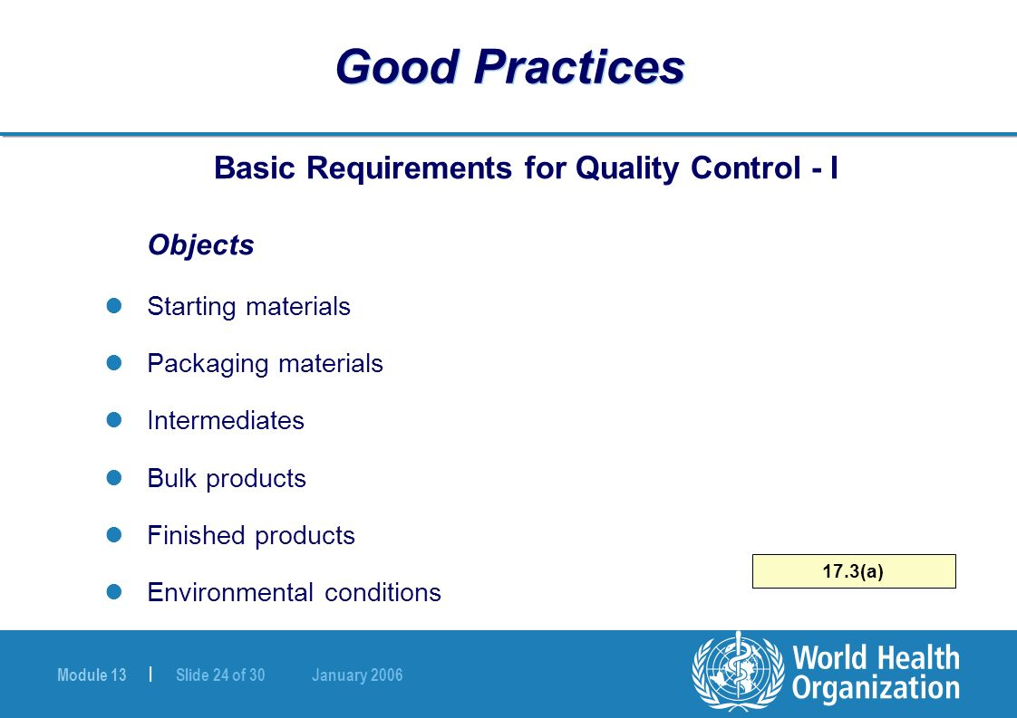 Module 13 | Slide 24 of 30 January 2006 17.3(a) Good Practices Basic Requirements for Quality Control - I Objects Starting materials Packaging materia