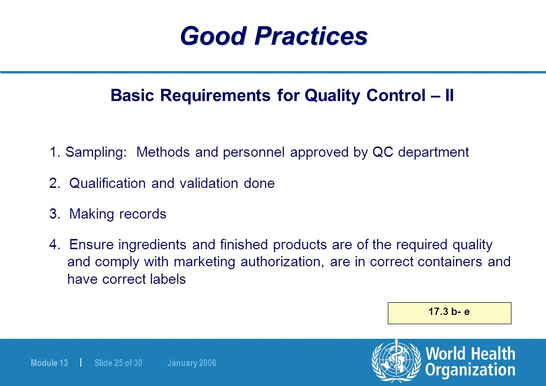 Module 13 | Slide 25 of 30 January 2006 17.3 b- e Good Practices Basic Requirements for Quality Control – II 1. Sampling: Methods and personnel approv