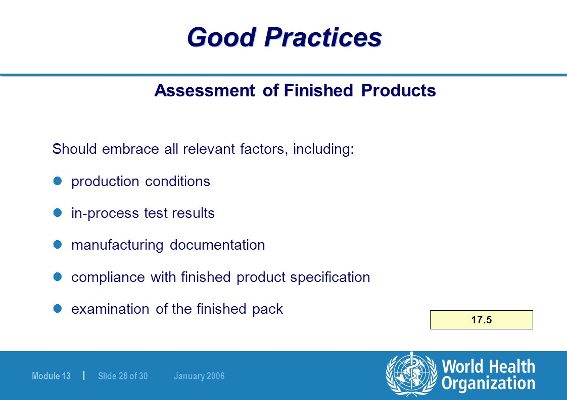 Module 13 | Slide 28 of 30 January 2006 17.5 Good Practices Assessment of Finished Products Should embrace all relevant factors, including: production