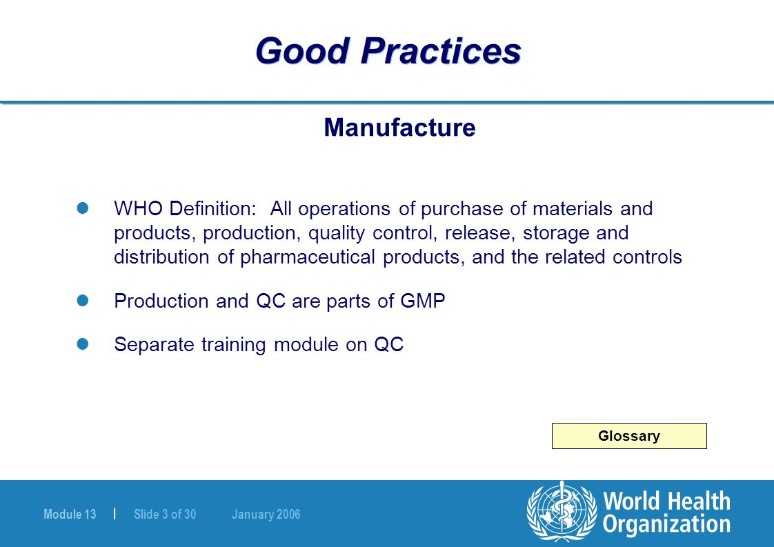 Module 13 | Slide 3 of 30 January 2006 Good Practices Manufacture WHO Definition: All operations of purchase of materials and products, production, qu