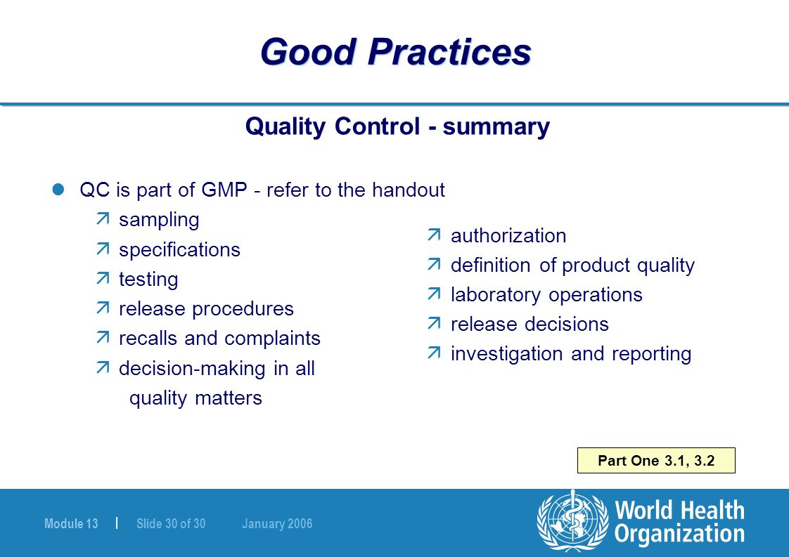 Module 13 | Slide 30 of 30 January 2006 Part One 3.1, 3.2 Good Practices Quality Control - summary QC is part of GMP - refer to the handout äsampling