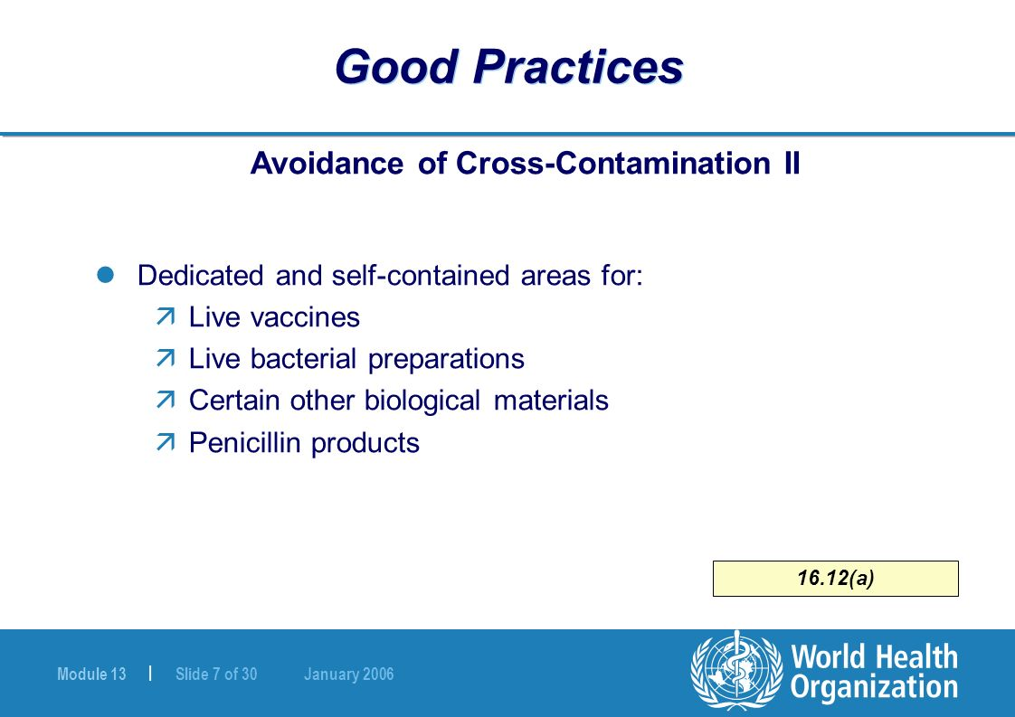 Module 13 | Slide 7 of 30 January 2006 16.12(a) Good Practices Avoidance of Cross-Contamination II Dedicated and self-contained areas for: äLive vacci