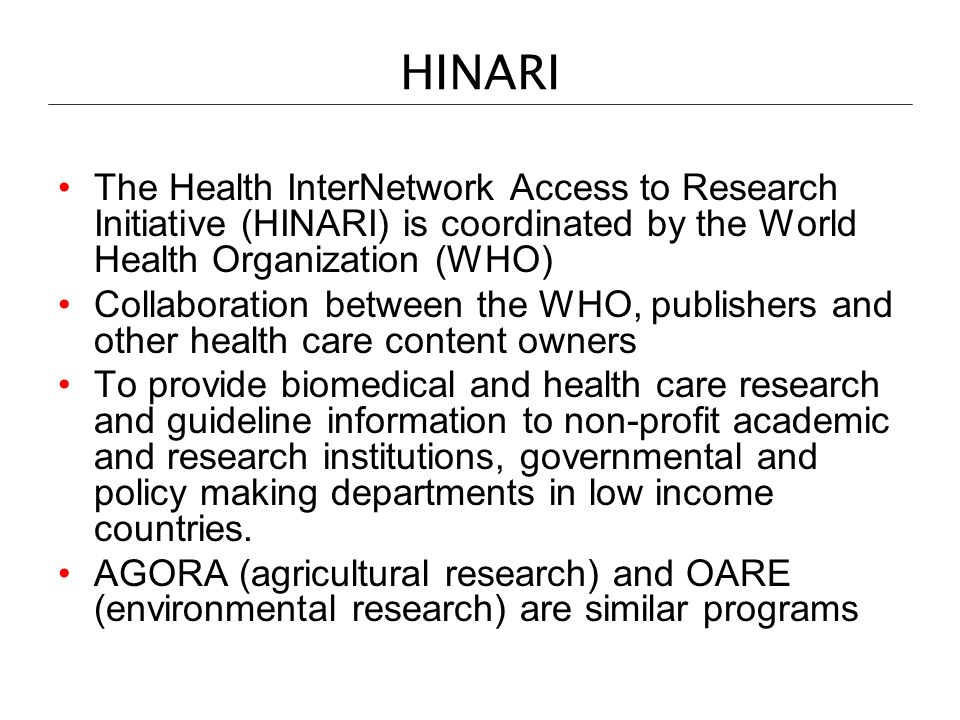 HINARI The Health InterNetwork Access to Research Initiative (HINARI) is coordinated by the World Health Organization (WHO) Collaboration between the