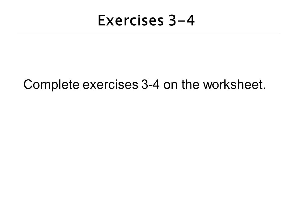 Exercises 3-4 Complete exercises 3-4 on the worksheet.