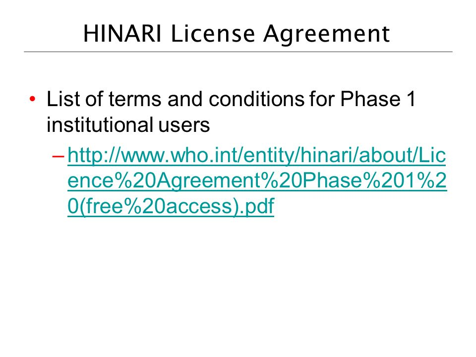 HINARI License Agreement List of terms and conditions for Phase 1 institutional users –http://www.who.int/entity/hinari/about/Lic ence%20Agreement%20P